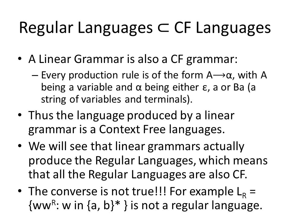 Regular Languages ⊂ CF Languages A Linear Grammar is also a CF grammar: – Every production rule is of the form A ⟶ α, with A being a variable and α being either ε, a or Ba (a string of variables and terminals).