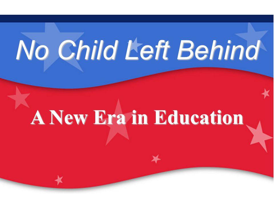 Our Children Are Our Future: No Child Left Behind No Child Left Behind A New Era in Education