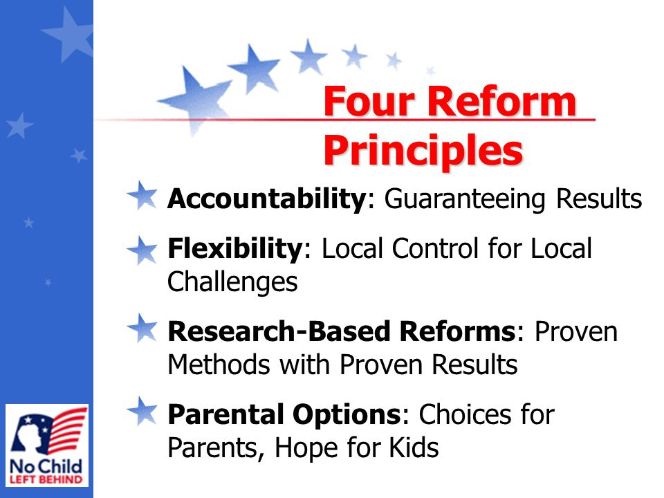 Accountability: Guaranteeing Results Flexibility: Local Control for Local Challenges Research-Based Reforms: Proven Methods with Proven Results Parental Options: Choices for Parents, Hope for Kids Four Reform Principles