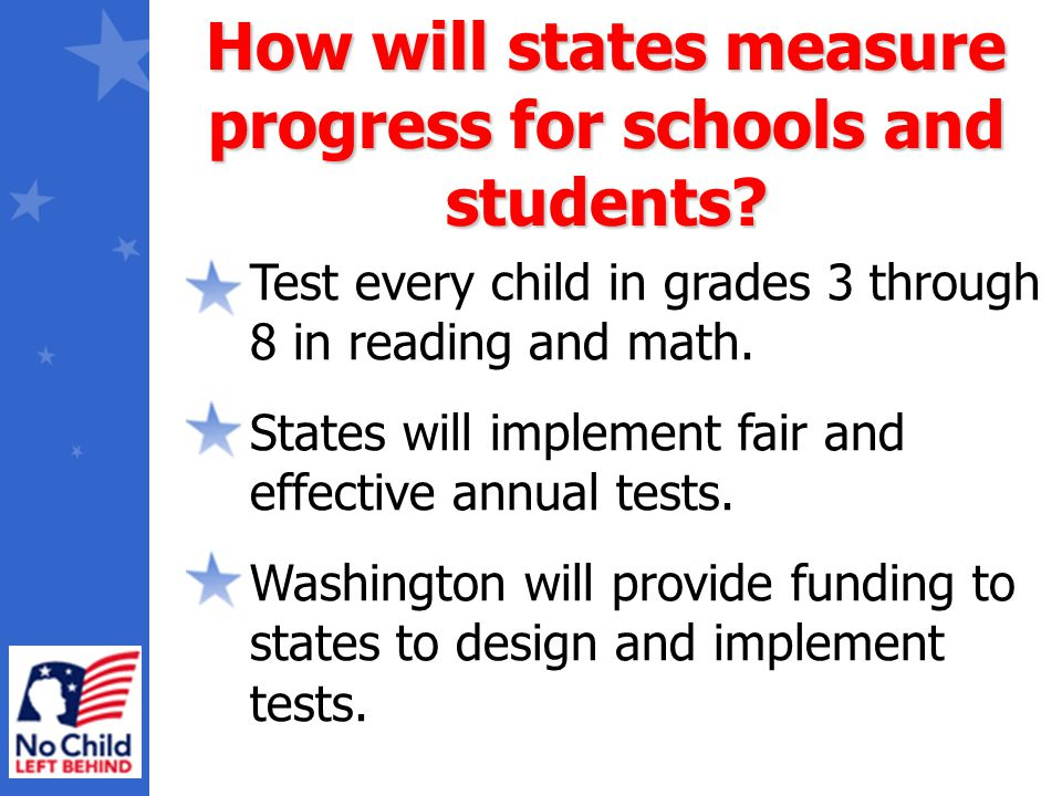 Test every child in grades 3 through 8 in reading and math. States will implement fair and effective annual tests. Washington will provide funding to