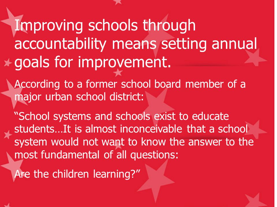 Improving schools through accountability means setting annual goals for improvement. According to a former school board member of a major urban school