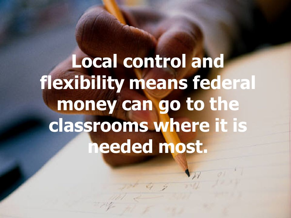 Local control and flexibility means federal money can go to the classrooms where it is needed most.