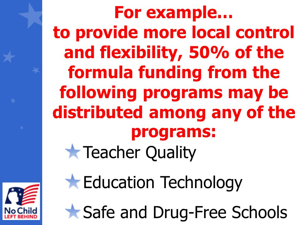 Teacher Quality Education Technology Safe and Drug-Free Schools For example… to provide more local control and flexibility, 50% of the formula funding