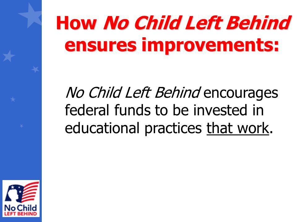 No Child Left Behind encourages federal funds to be invested in educational practices that work. How No Child Left Behind ensures improvements: