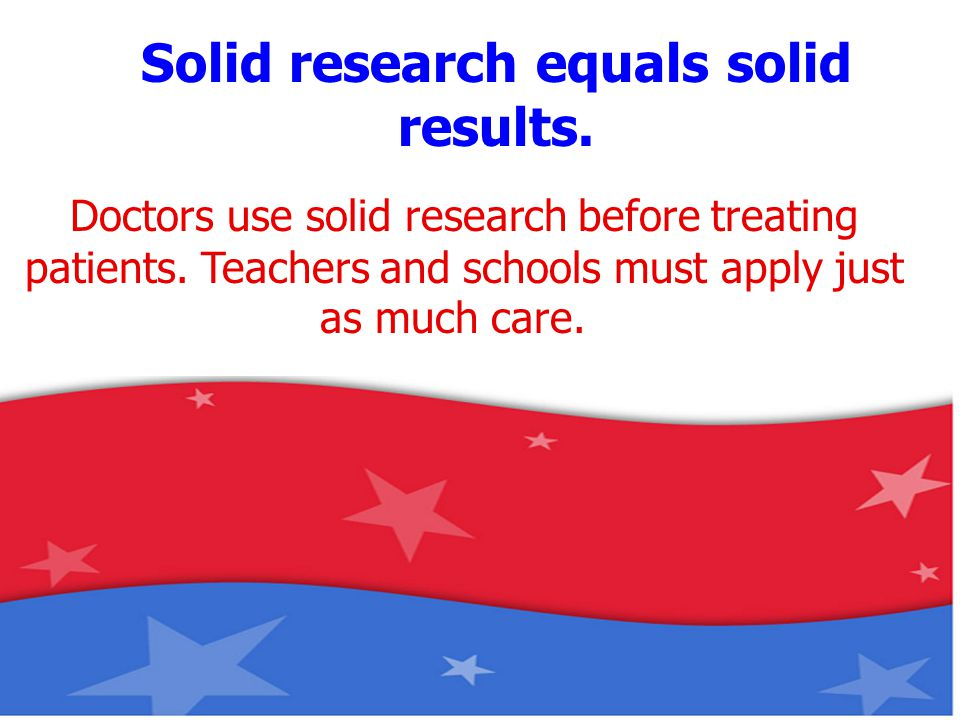 Doctors use solid research before treating patients. Teachers and schools must apply just as much care. Solid research equals solid results.