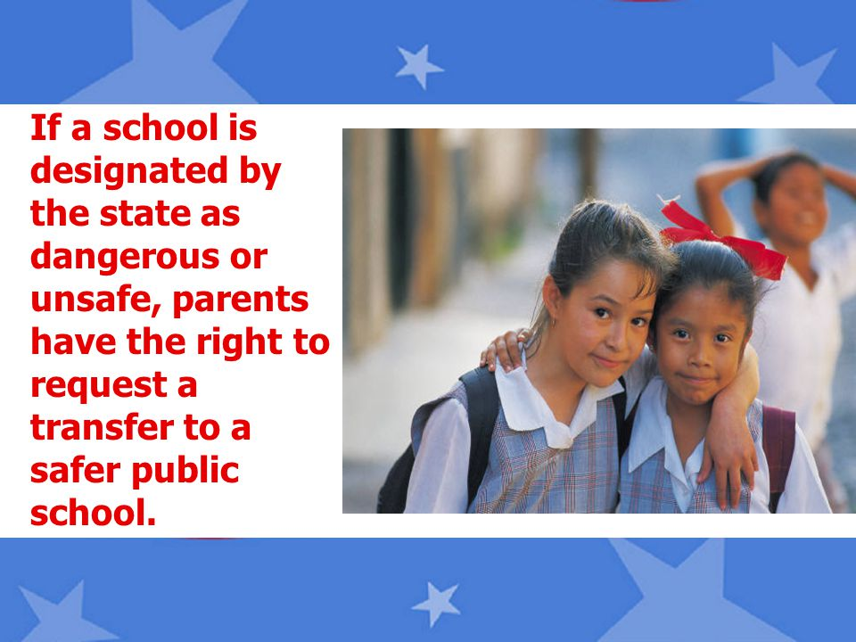 If a school is designated by the state as dangerous or unsafe, parents have the right to request a transfer to a safer public school.