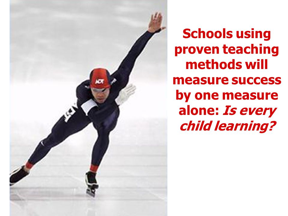 Schools using proven teaching methods will measure success by one measure alone: Is every child learning?