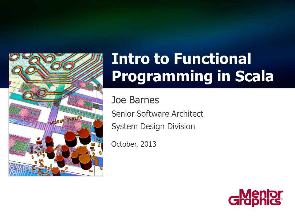 Joe Barnes Intro to Functional Programming in Scala Senior Software Architect System Design Division October, 2013