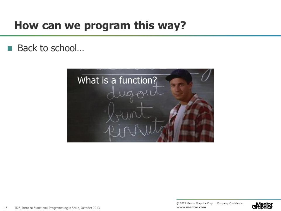 www.mentor.com © 2013 Mentor Graphics Corp. Company Confidential How can we program this way? JDB, Intro to Functional Programming in Scala, October 2