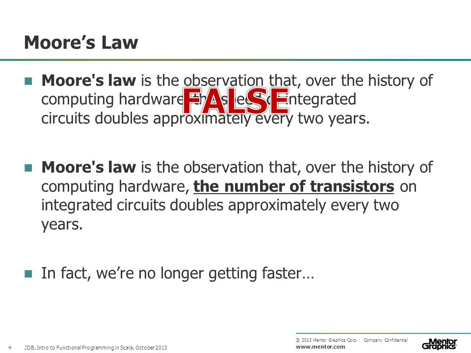 www.mentor.com © 2013 Mentor Graphics Corp. Company Confidential Moore's Law JDB, Intro to Functional Programming in Scala, October 2013 4 Moore's law