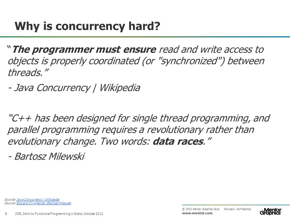 """www.mentor.com © 2013 Mentor Graphics Corp. Company Confidential Why is concurrency hard? 8 """"The programmer must ensure read and write access to objec"""
