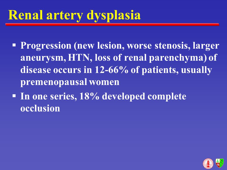 Renal artery dysplasia  Progression (new lesion, worse stenosis, larger aneurysm, HTN, loss of renal parenchyma) of disease occurs in 12-66% of patie