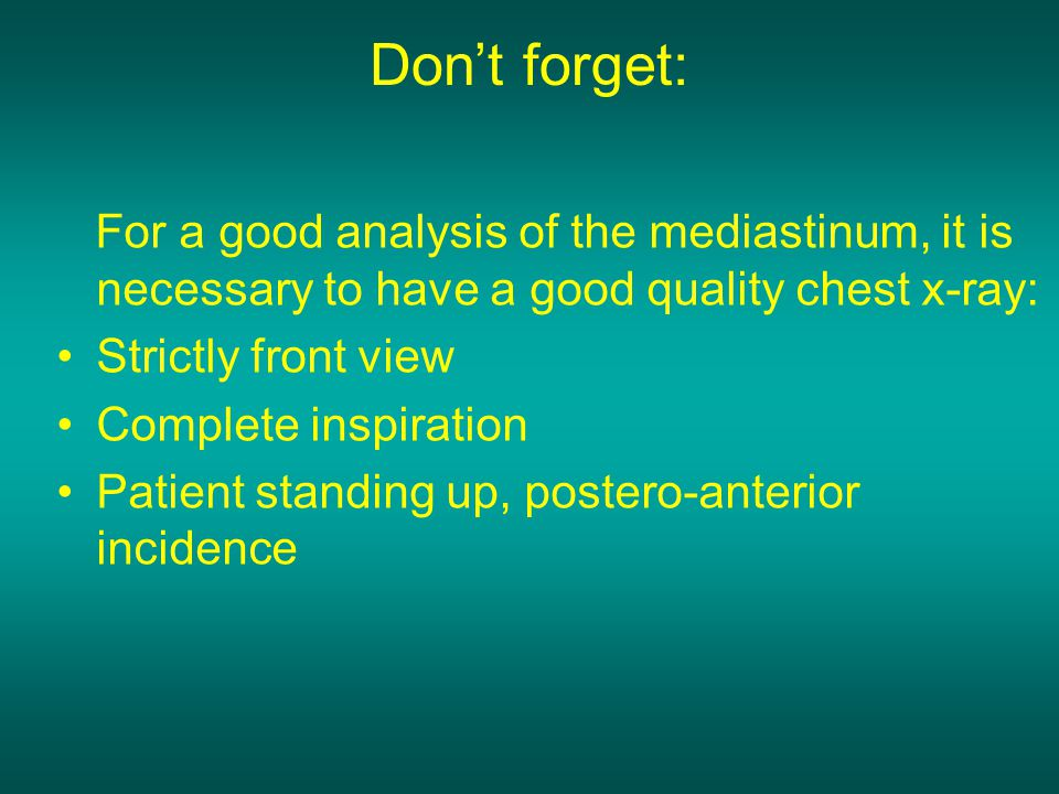 Don't forget: For a good analysis of the mediastinum, it is necessary to have a good quality chest x-ray: Strictly front view Complete inspiration Pat