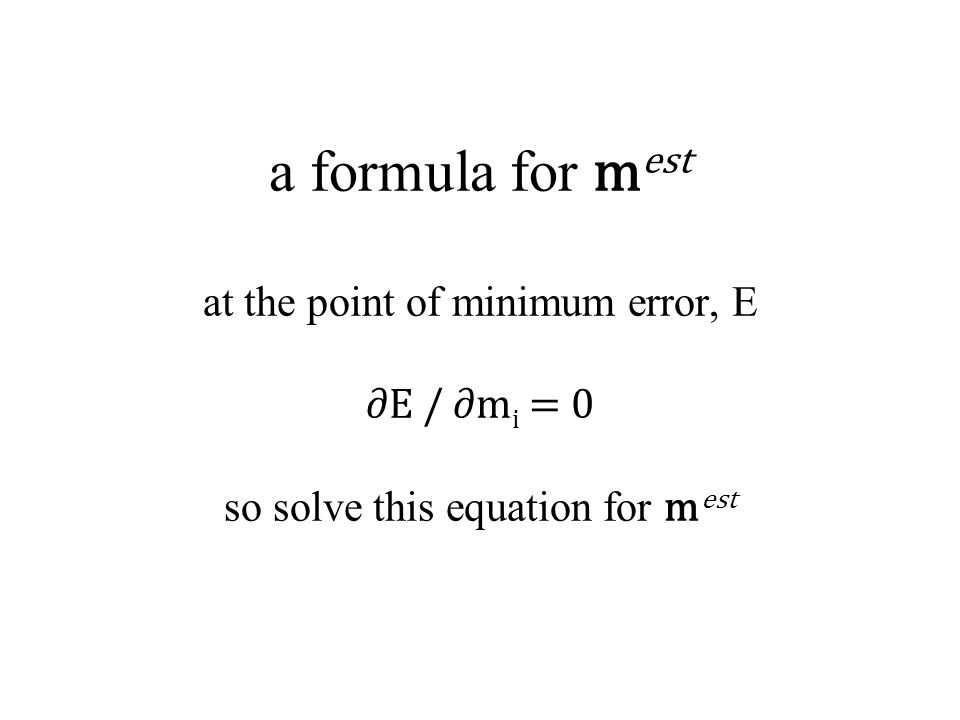 a formula for m est at the point of minimum error, E ∂E / ∂m i = 0 so solve this equation for m est