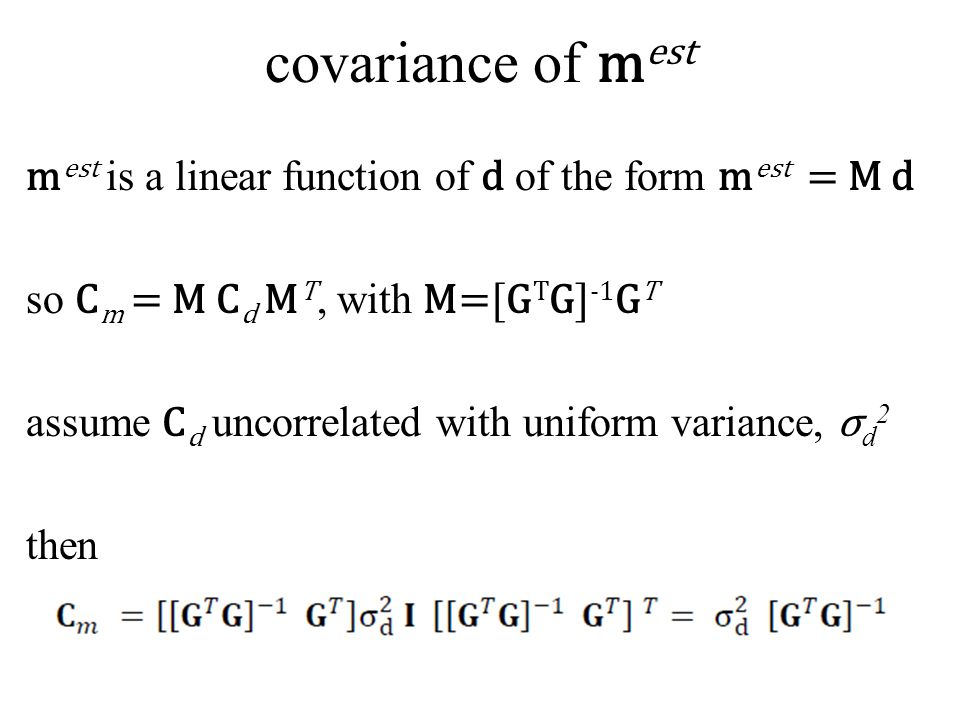 covariance of m est m est is a linear function of d of the form m est = M d so C m = M C d M T, with M=[G T G] -1 G T assume C d uncorrelated with uni