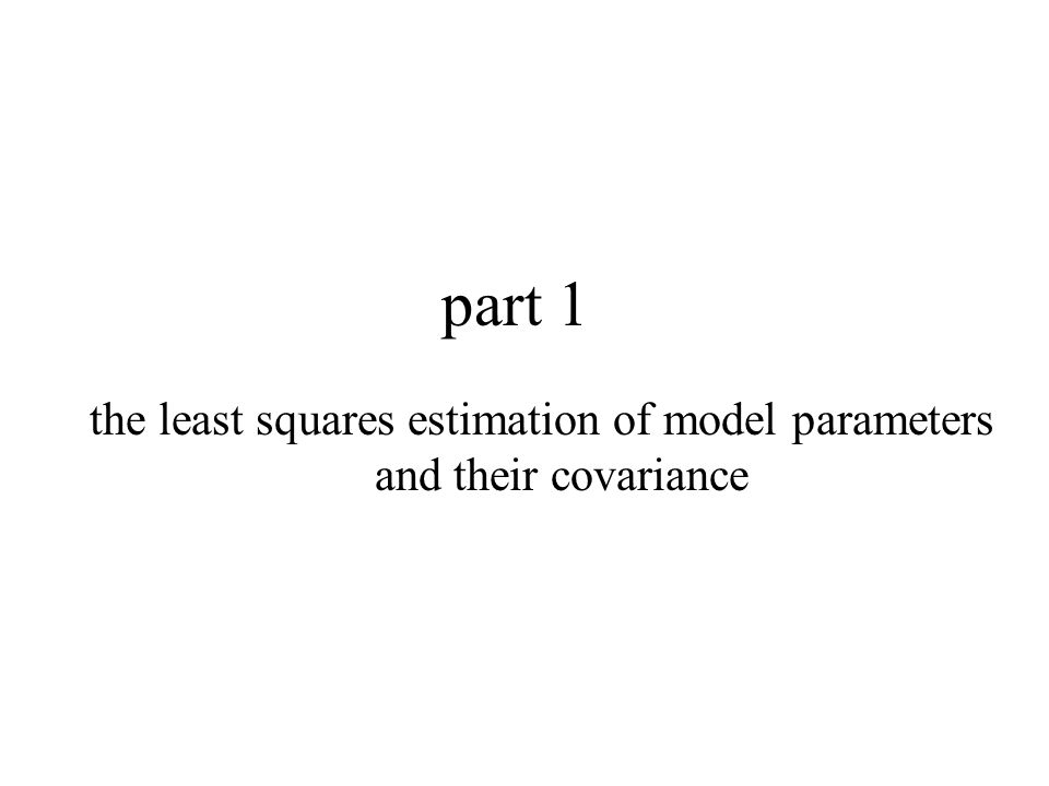 part 1 the least squares estimation of model parameters and their covariance