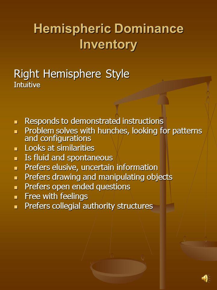 Hemispheric Dominance Inventory Left Hemisphere Style Rational Responds to verbal instructions Responds to verbal instructions Problem solves by logic