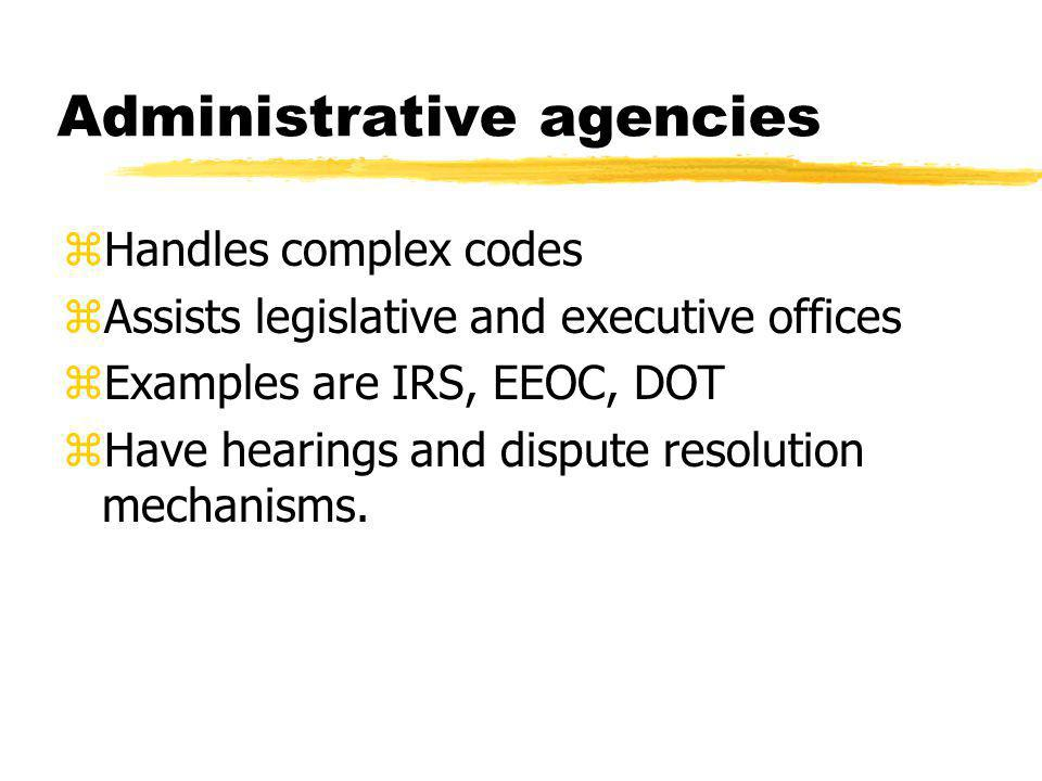 Administrative agencies zHandles complex codes zAssists legislative and executive offices zExamples are IRS, EEOC, DOT zHave hearings and dispute reso
