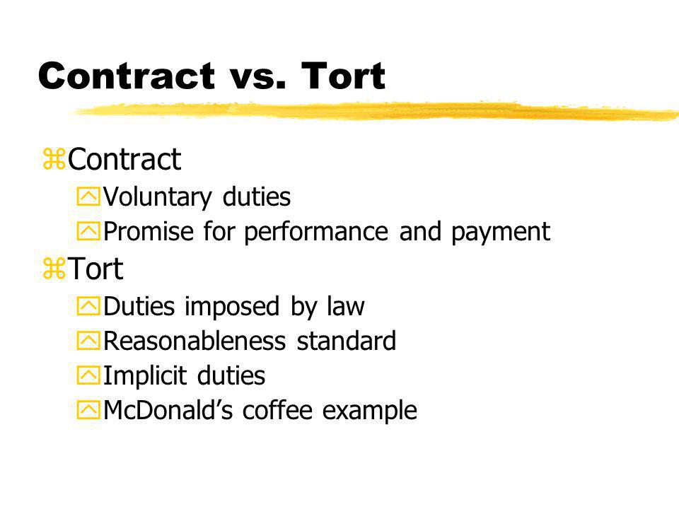 Contract vs. Tort zContract yVoluntary duties yPromise for performance and payment zTort yDuties imposed by law yReasonableness standard yImplicit dut