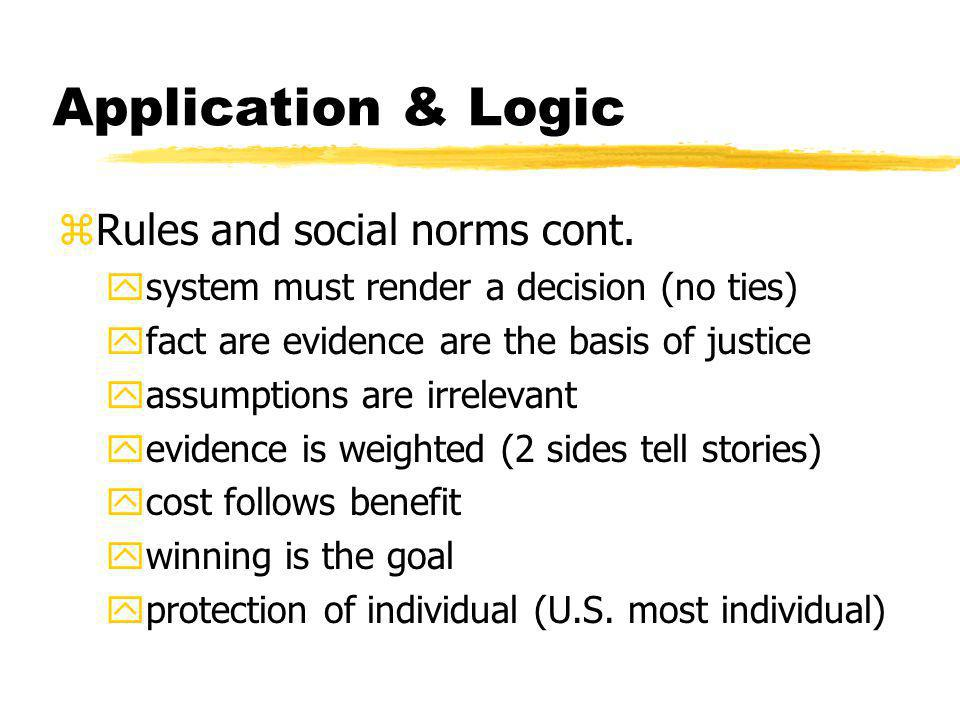 Application & Logic zRules and social norms cont. ysystem must render a decision (no ties) yfact are evidence are the basis of justice yassumptions ar