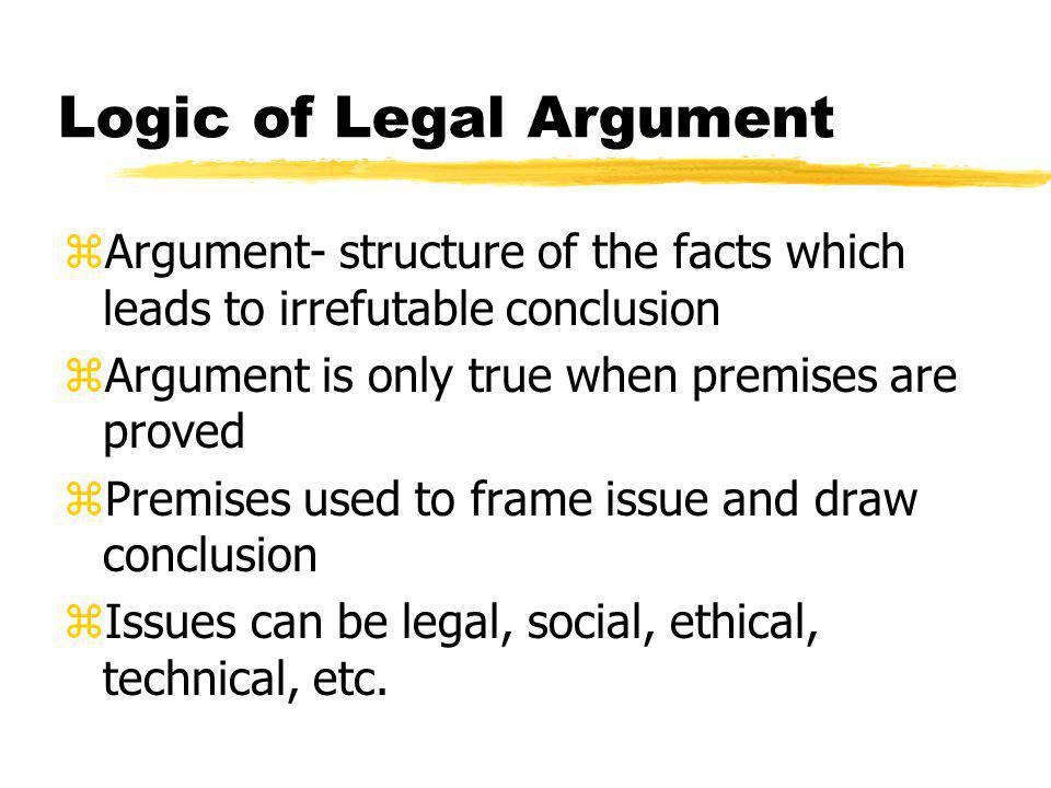 Logic of Legal Argument zArgument- structure of the facts which leads to irrefutable conclusion zArgument is only true when premises are proved zPremises used to frame issue and draw conclusion zIssues can be legal, social, ethical, technical, etc.