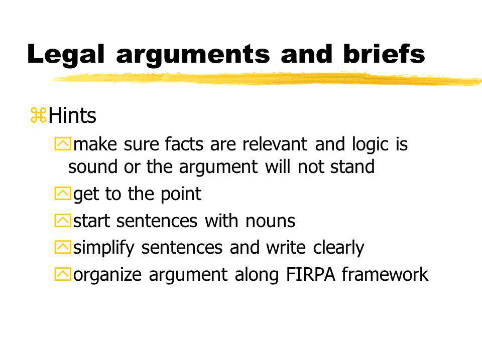 Legal arguments and briefs zHints ymake sure facts are relevant and logic is sound or the argument will not stand yget to the point ystart sentences with nouns ysimplify sentences and write clearly yorganize argument along FIRPA framework