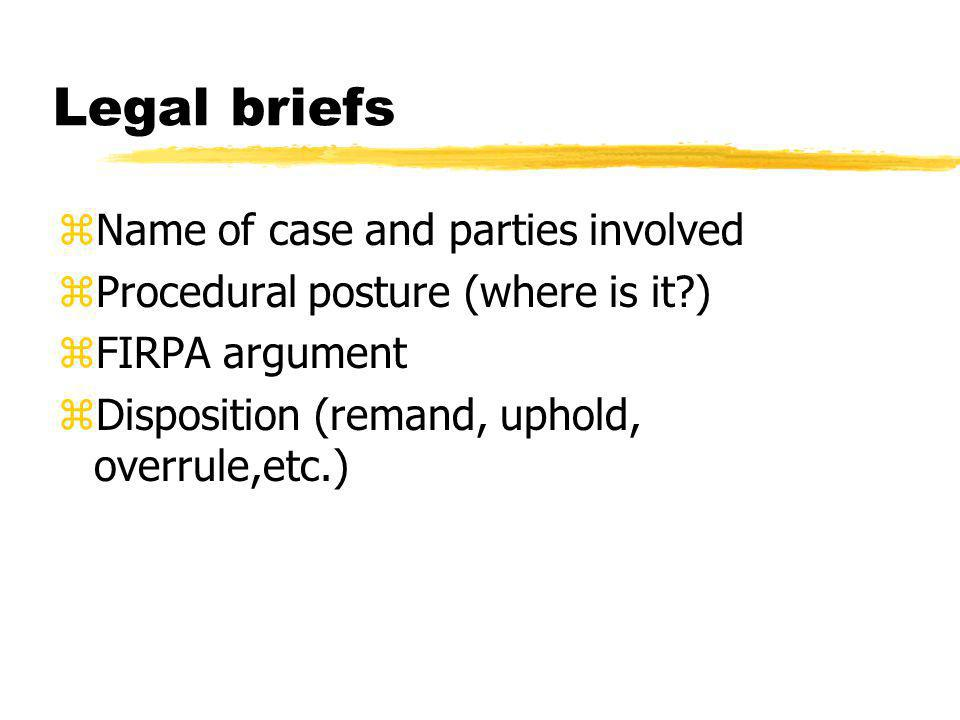 Legal briefs zName of case and parties involved zProcedural posture (where is it?) zFIRPA argument zDisposition (remand, uphold, overrule,etc.)