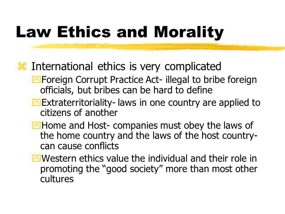 Law Ethics and Morality z International ethics is very complicated yForeign Corrupt Practice Act- illegal to bribe foreign officials, but bribes can be hard to define yExtraterritoriality- laws in one country are applied to citizens of another yHome and Host- companies must obey the laws of the home country and the laws of the host country- can cause conflicts yWestern ethics value the individual and their role in promoting the good society more than most other cultures