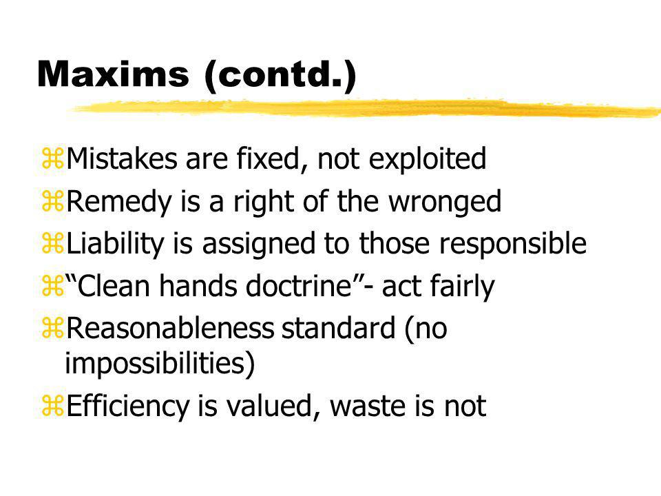 Maxims (contd.) zMistakes are fixed, not exploited zRemedy is a right of the wronged zLiability is assigned to those responsible z Clean hands doctrine - act fairly zReasonableness standard (no impossibilities) zEfficiency is valued, waste is not