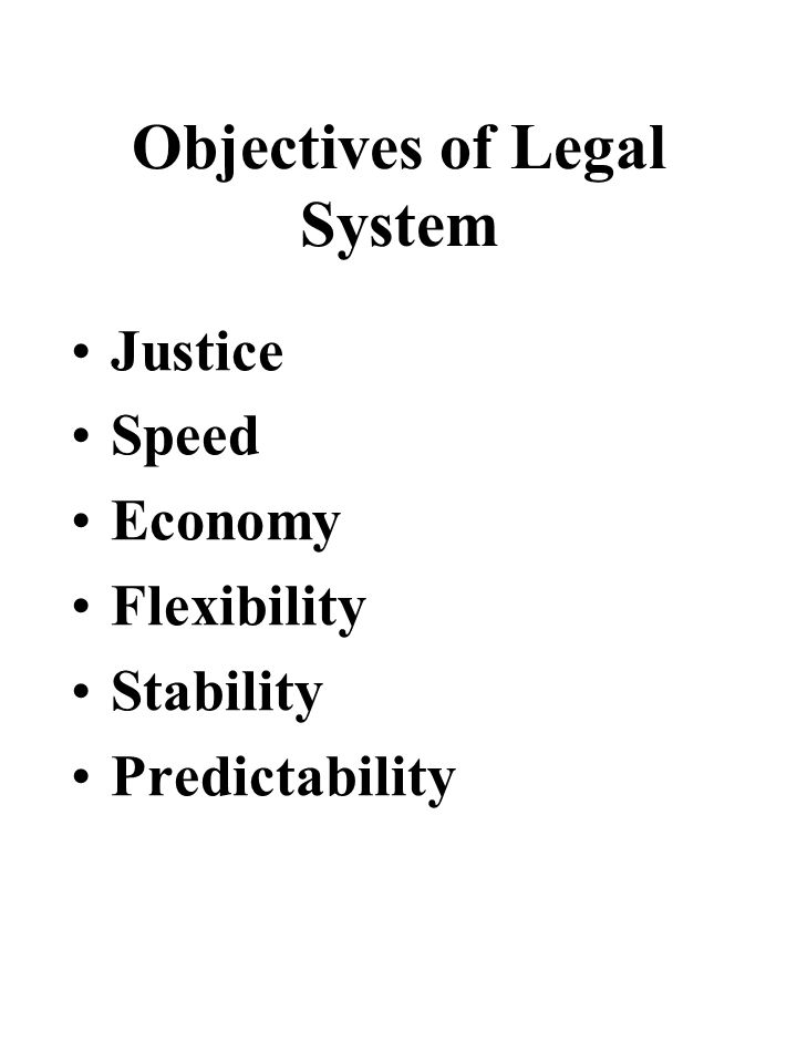 Objectives of Legal System Justice Speed Economy Flexibility Stability Predictability