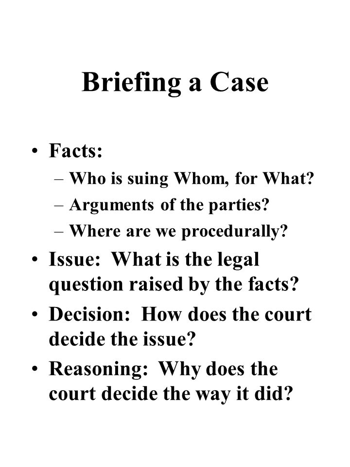 Briefing a Case Facts: –Who is suing Whom, for What.
