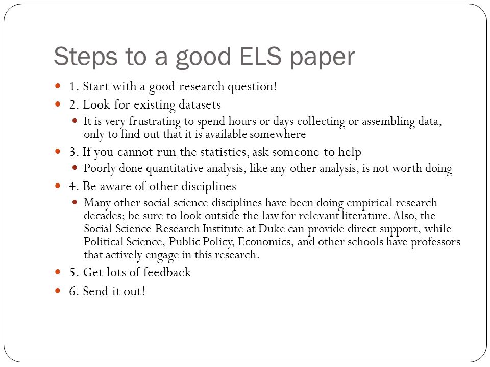 Steps to a good ELS paper 1. Start with a good research question! 2. Look for existing datasets It is very frustrating to spend hours or days collecti