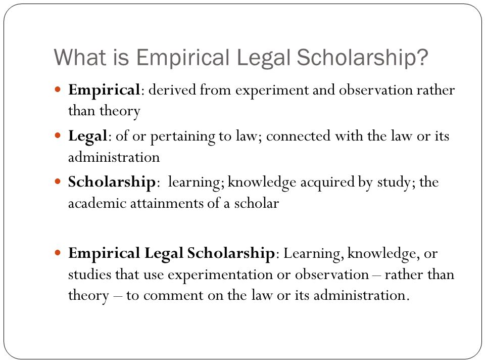 What is Empirical Legal Scholarship? Empirical: derived from experiment and observation rather than theory Legal: of or pertaining to law; connected w