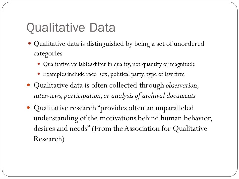 Qualitative Data Qualitative data is distinguished by being a set of unordered categories Qualitative variables differ in quality, not quantity or mag