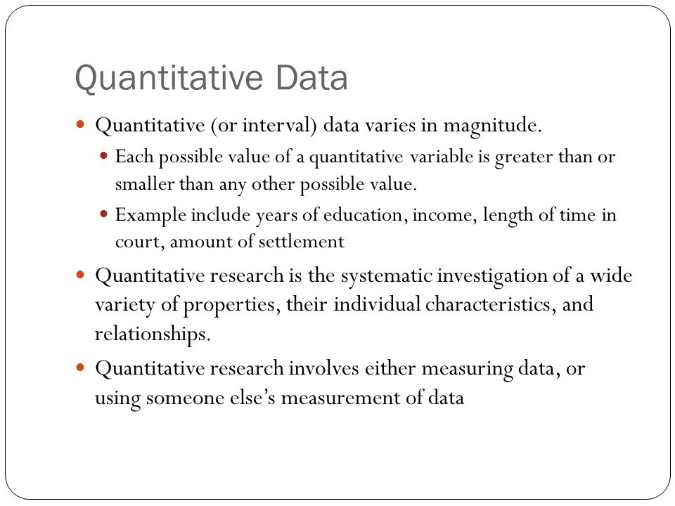 Quantitative Data Quantitative (or interval) data varies in magnitude. Each possible value of a quantitative variable is greater than or smaller than