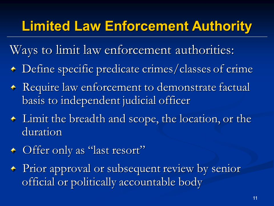 11 Limited Law Enforcement Authority Ways to limit law enforcement authorities: Define specific predicate crimes/classes of crime Require law enforcement to demonstrate factual basis to independent judicial officer Require law enforcement to demonstrate factual basis to independent judicial officer Limit the breadth and scope, the location, or the duration Limit the breadth and scope, the location, or the duration Offer only as last resort Offer only as last resort Prior approval or subsequent review by senior official or politically accountable body Prior approval or subsequent review by senior official or politically accountable body