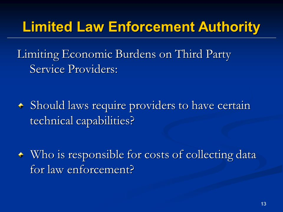 13 Limited Law Enforcement Authority Limiting Economic Burdens on Third Party Service Providers: Should laws require providers to have certain technical capabilities.