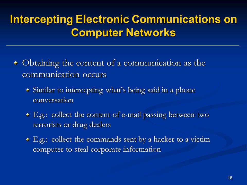 18 Intercepting Electronic Communications on Computer Networks Obtaining the content of a communication as the communication occurs Similar to intercepting what's being said in a phone conversation E.g.: collect the content of e-mail passing between two terrorists or drug dealers E.g.: collect the commands sent by a hacker to a victim computer to steal corporate information