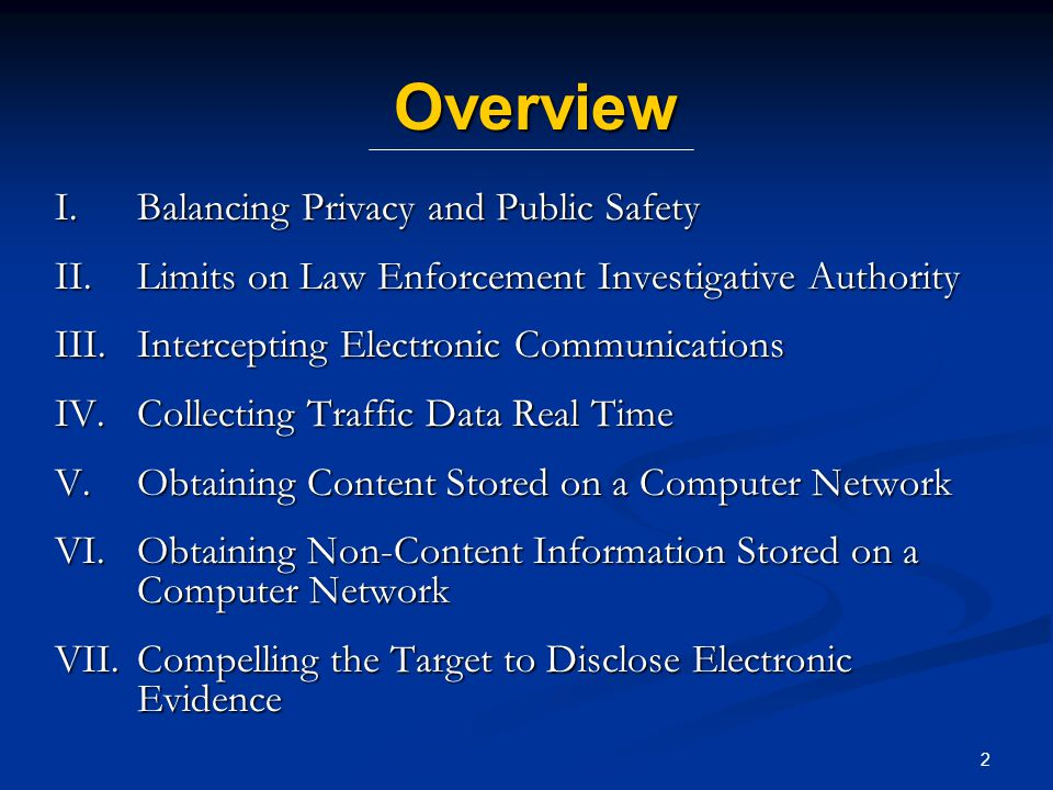 43 Overview I.Balancing Privacy and Public Safety II.Limits on Law Enforcement Investigative Authority III.Intercepting Electronic Communications IV.Collecting Traffic Data Real Time V.Obtaining Content Stored on a Computer Network VI.Obtaining Non-Content Information Stored on a Computer Network VII.Compelling the Target to Disclose Electronic Evidence