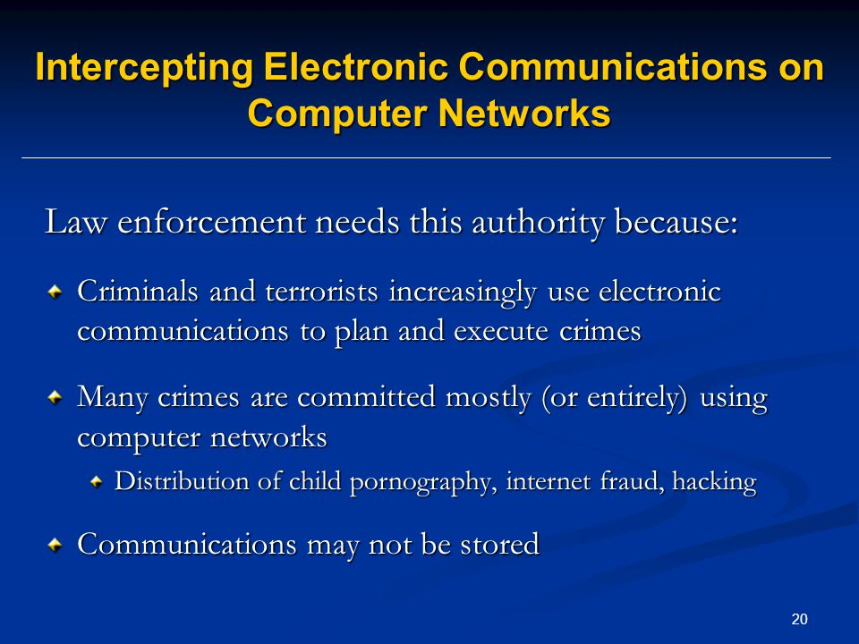 20 Intercepting Electronic Communications on Computer Networks Law enforcement needs this authority because: Criminals and terrorists increasingly use electronic communications to plan and execute crimes Many crimes are committed mostly (or entirely) using computer networks Distribution of child pornography, internet fraud, hacking Communications may not be stored