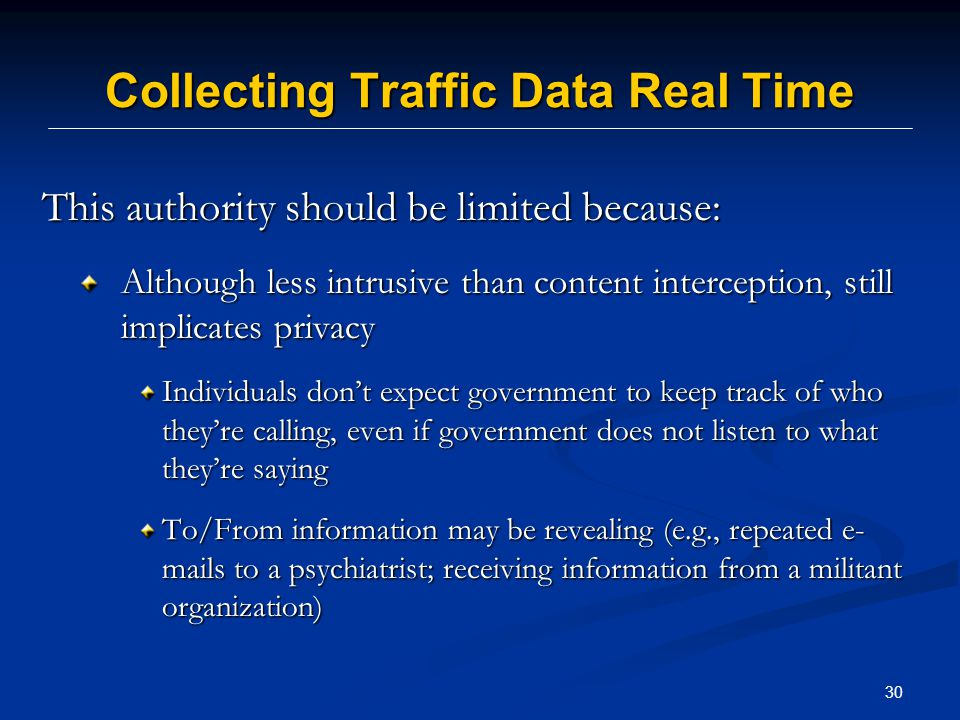 30 Collecting Traffic Data Real Time This authority should be limited because: Although less intrusive than content interception, still implicates privacy Although less intrusive than content interception, still implicates privacy Individuals don't expect government to keep track of who they're calling, even if government does not listen to what they're saying To/From information may be revealing (e.g., repeated e- mails to a psychiatrist; receiving information from a militant organization)