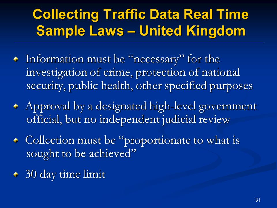 31 Collecting Traffic Data Real Time Sample Laws – United Kingdom Information must be necessary for the investigation of crime, protection of national security, public health, other specified purposes Information must be necessary for the investigation of crime, protection of national security, public health, other specified purposes Approval by a designated high-level government official, but no independent judicial review Approval by a designated high-level government official, but no independent judicial review Collection must be proportionate to what is sought to be achieved Collection must be proportionate to what is sought to be achieved 30 day time limit 30 day time limit