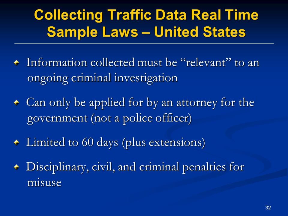 32 Collecting Traffic Data Real Time Sample Laws – United States Information collected must be relevant to an ongoing criminal investigation Information collected must be relevant to an ongoing criminal investigation Can only be applied for by an attorney for the government (not a police officer) Can only be applied for by an attorney for the government (not a police officer) Limited to 60 days (plus extensions) Limited to 60 days (plus extensions) Disciplinary, civil, and criminal penalties for misuse Disciplinary, civil, and criminal penalties for misuse
