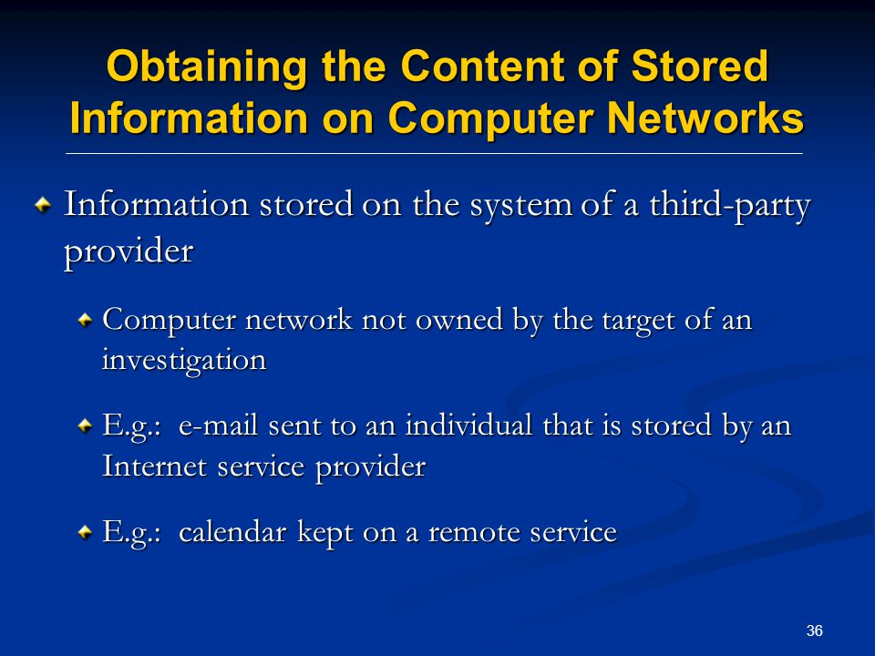 36 Obtaining the Content of Stored Information on Computer Networks Information stored on the system of a third-party provider Computer network not owned by the target of an investigation E.g.: e-mail sent to an individual that is stored by an Internet service provider E.g.: calendar kept on a remote service