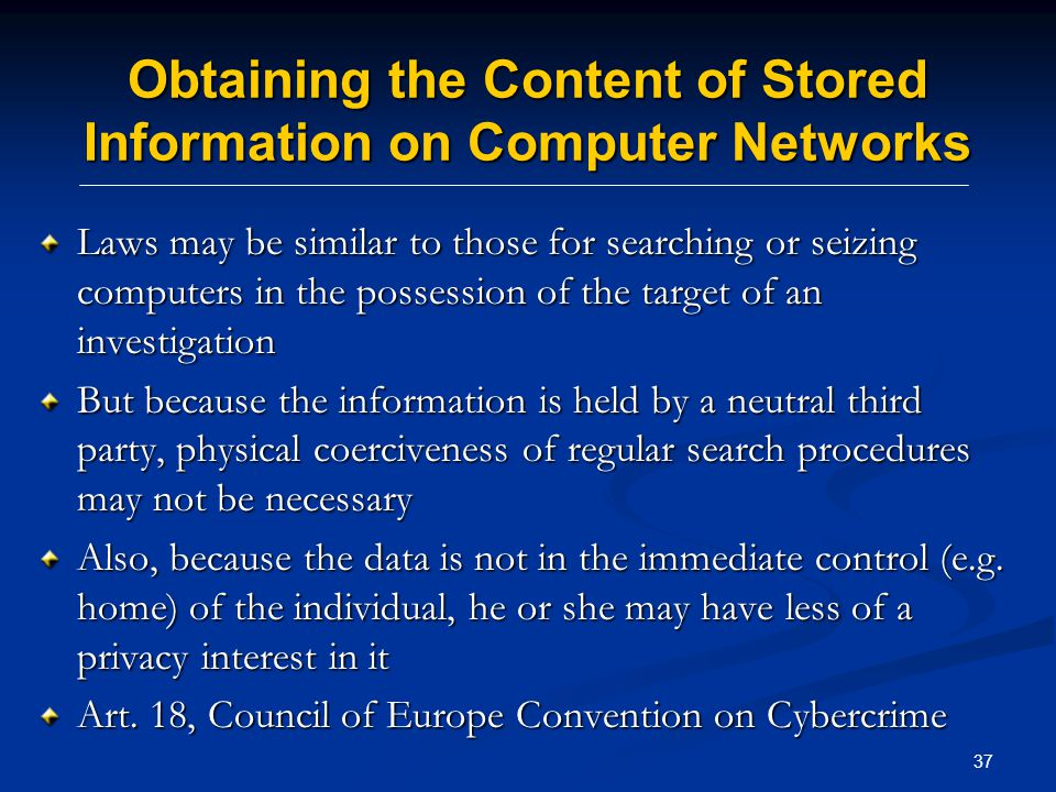 37 Obtaining the Content of Stored Information on Computer Networks Laws may be similar to those for searching or seizing computers in the possession of the target of an investigation But because the information is held by a neutral third party, physical coerciveness of regular search procedures may not be necessary Also, because the data is not in the immediate control (e.g.