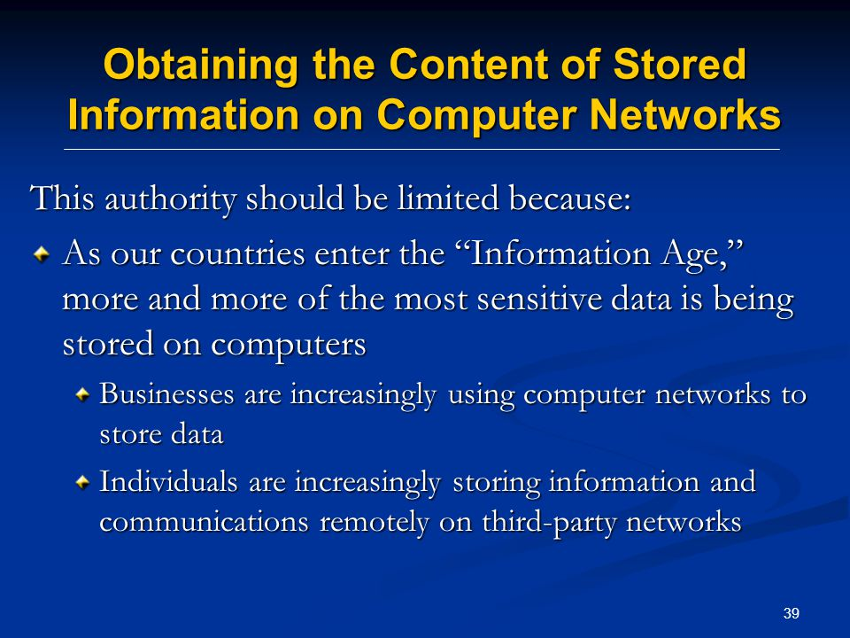 39 Obtaining the Content of Stored Information on Computer Networks This authority should be limited because: As our countries enter the Information Age, more and more of the most sensitive data is being stored on computers Businesses are increasingly using computer networks to store data Individuals are increasingly storing information and communications remotely on third-party networks