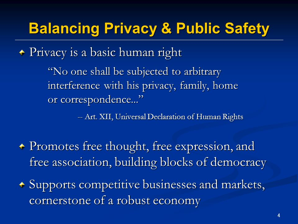 4 Balancing Privacy & Public Safety Privacy is a basic human right No one shall be subjected to arbitrary interference with his privacy, family, home or correspondence... -- Art.