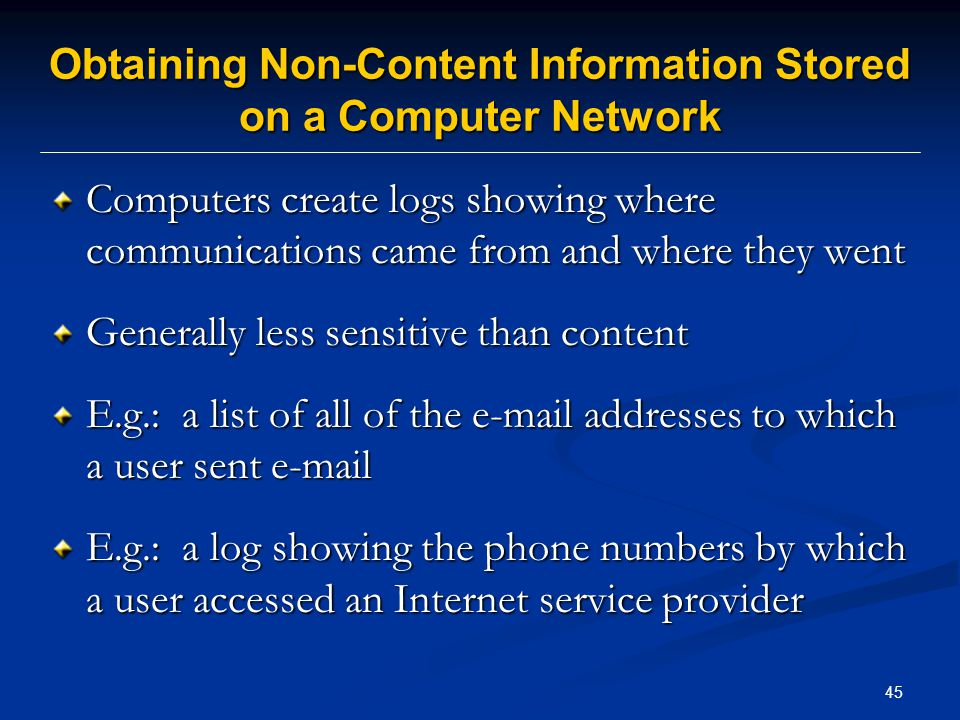 45 Obtaining Non-Content Information Stored on a Computer Network Computers create logs showing where communications came from and where they went Generally less sensitive than content E.g.: a list of all of the e-mail addresses to which a user sent e-mail E.g.: a log showing the phone numbers by which a user accessed an Internet service provider