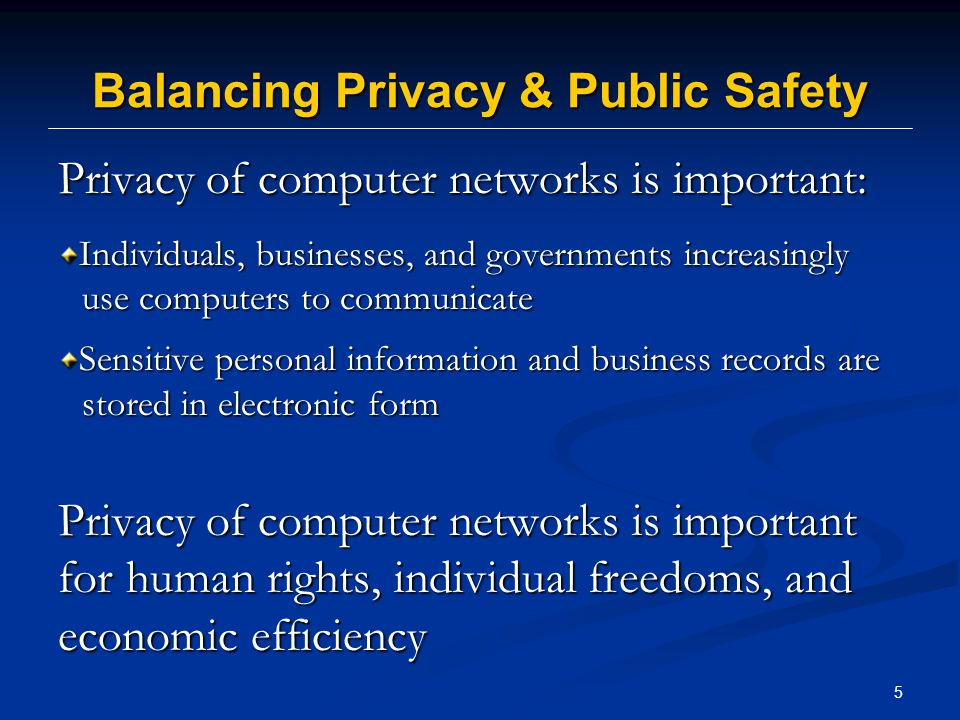 5 Balancing Privacy & Public Safety Privacy of computer networks is important: Individuals, businesses, and governments increasingly use computers to communicate Sensitive personal information and business records are stored in electronic form Privacy of computer networks is important for human rights, individual freedoms, and economic efficiency