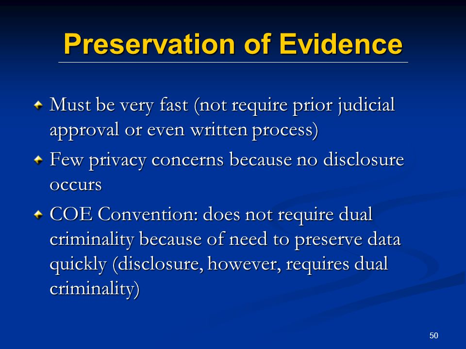 50 Preservation of Evidence Must be very fast (not require prior judicial approval or even written process) Few privacy concerns because no disclosure occurs COE Convention: does not require dual criminality because of need to preserve data quickly (disclosure, however, requires dual criminality)